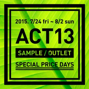 【event】7/24(金)〜8/2(日)ACT13 : SAMPLE / OUTLET SPECIAL PRICE DAYS